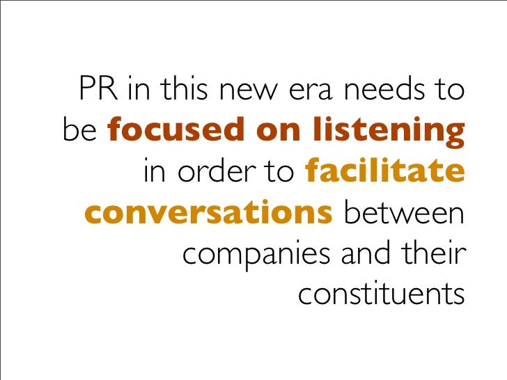 PR in this new era needs to be focused on listening       in order to facilitate  conversations between          companies...