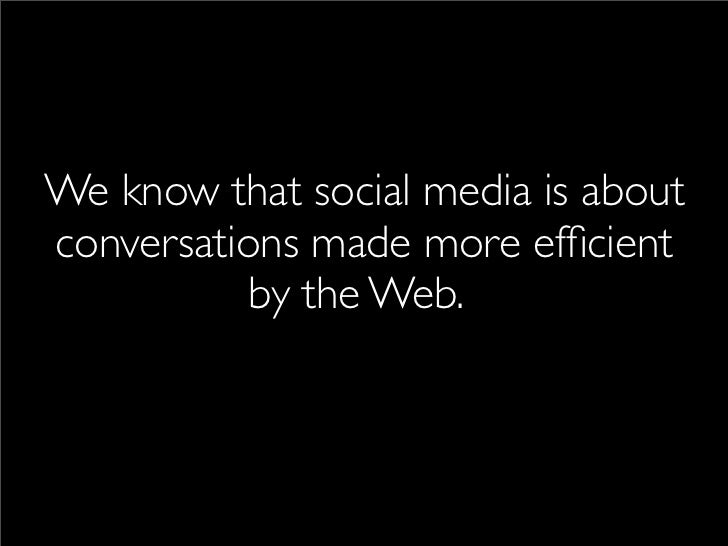 We know that social media is about conversations made more efficient           by the Web...