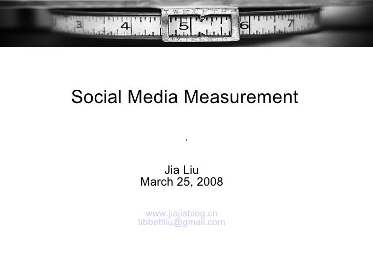 Jia Liu March 25, 2008 www.jiajiablog.cn   [email_address] Social Media Measurement