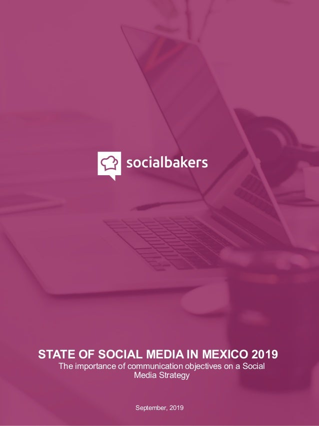 STATE OF SOCIAL MEDIA IN MEXICO 2019 September, 2019 The importance of communication objectives on a Social Media Strategy