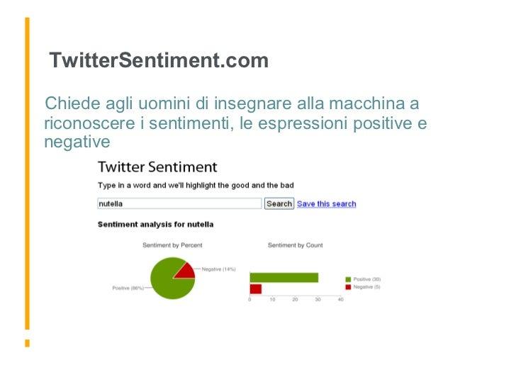 TwitterSentiment.com  Chiede agli uomini di insegnare alla macchina a riconoscere i sentimenti, le espressioni positive e...
