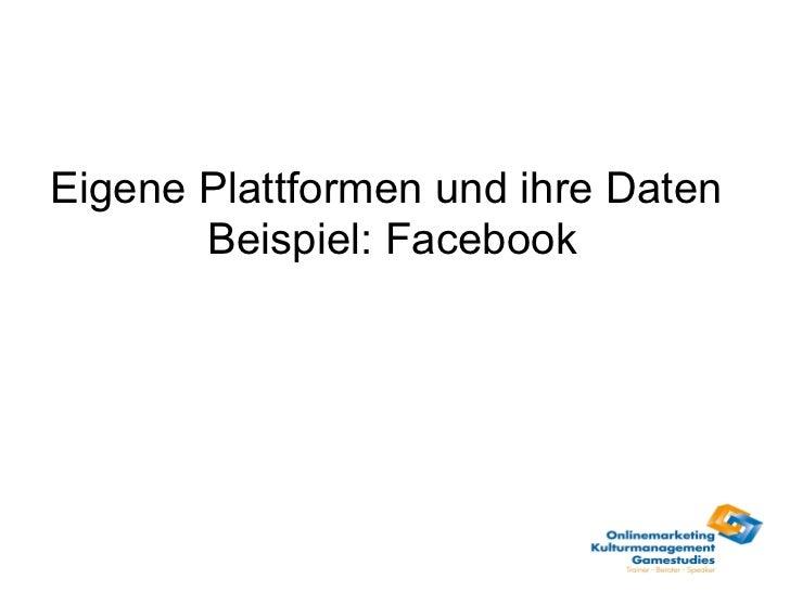 Eigene Plattformen und ihre Daten  Beispiel: Facebook