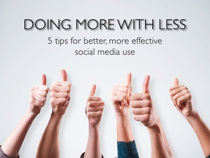 DOING MORE WITH LESS  5 tips for better, more effective          social media use
