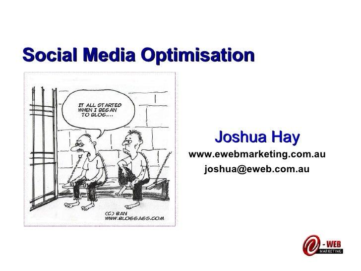 Social Media Optimisation Joshua Hay www.ewebmarketing.com.au [email_address]