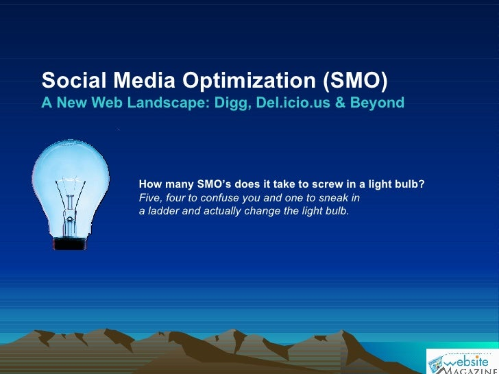 Social Media Optimization (SMO) A New Web Landscape: Digg, Del.icio.us & Beyond How many SMO's does it take to screw in a ...