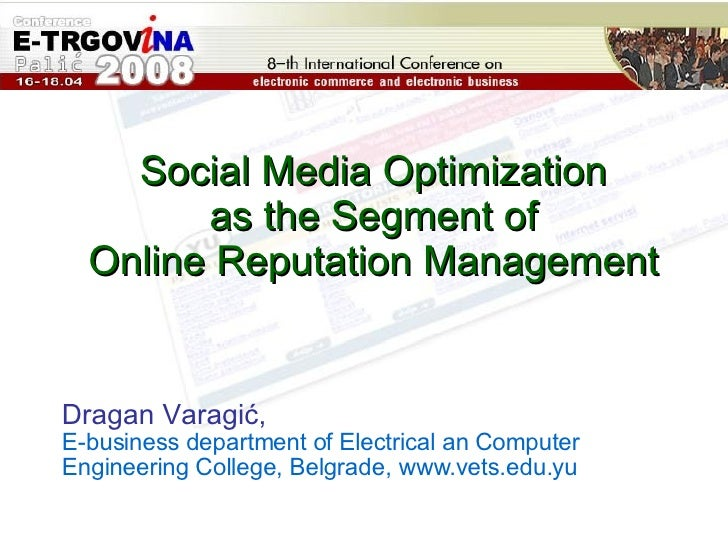 Social Media Optimization  as the Segment of  Online Reputation Management  Dragan Varagić ,   E-business department of El...