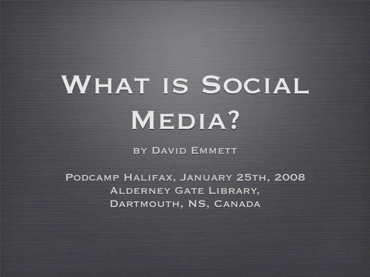 What is Social    Media?          by David Emmett  Podcamp Halifax, January 25th, 2008       Alderney Gate Library,       ...
