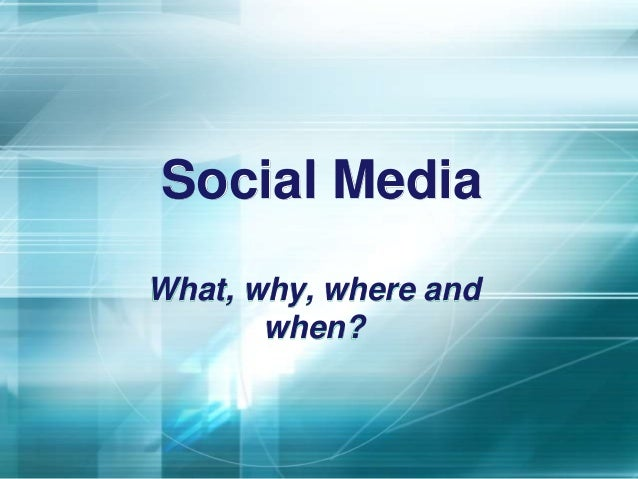 Social Media What, why, where and when?