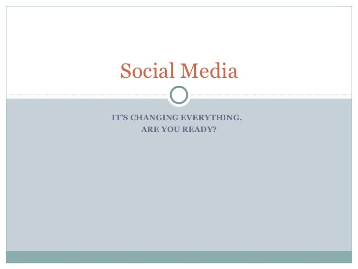 Social Media IT'S CHANGING EVERYTHING.  ARE YOU READY?