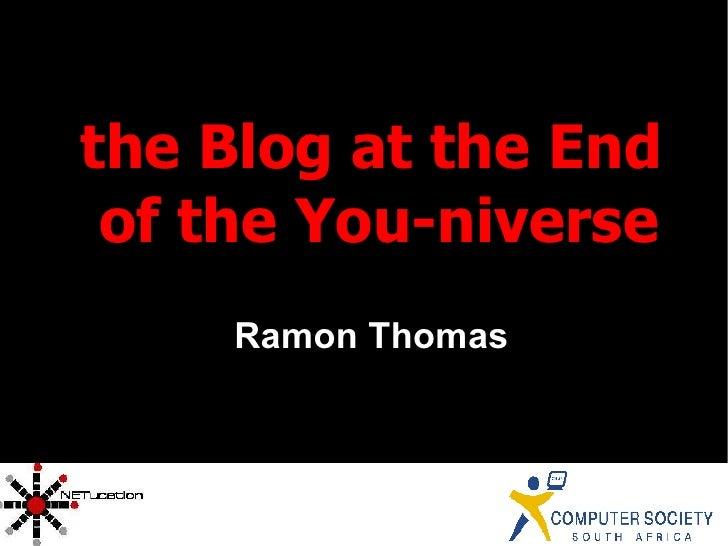 <ul><ul><li>the Blog at the End of the You-niverse </li></ul></ul><ul><ul><li>Ramon Thomas </li></ul></ul>