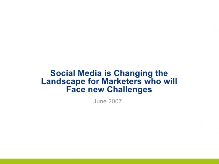 Social Media is Changing the Landscape for Marketers who will Face new Challenges June 2007