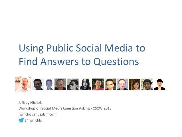 Using Public Social Media toFind Answers to QuestionsJeffrey NicholsWorkshop on Social Media Question Asking - CSCW 2013jw...