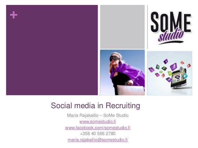 +  Social media in Recruiting  Maria Rajakallio – SoMe Studio  www.somestudio.fi  www.facebook.com/somestudio.fi  +358 40 ...