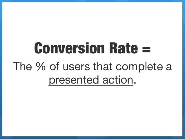 Conversion Rate =The % of users that complete a      presented action.