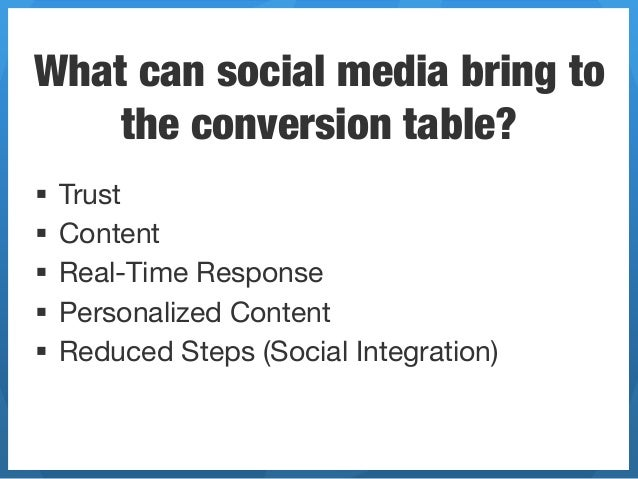 What can social media bring to    the conversion table?§ Trust§ Content§ Real-Time Response§ Personalized Content§...