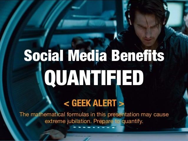 "Social Media Benefits""         QUANTIFIED                < GEEK ALERT >The mathematical formulas in this presentation may c..."