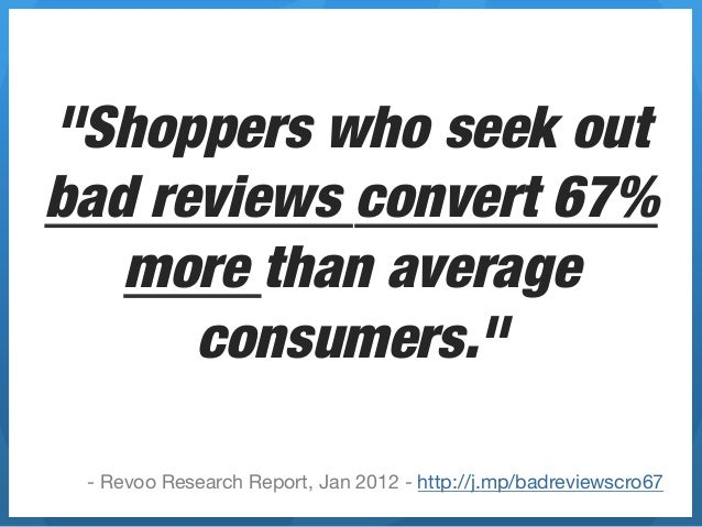 """""""Shoppers who seek outbad reviews convert 67%   more than average      consumers."""" - Revoo Research Report, Jan 2012 - htt..."""