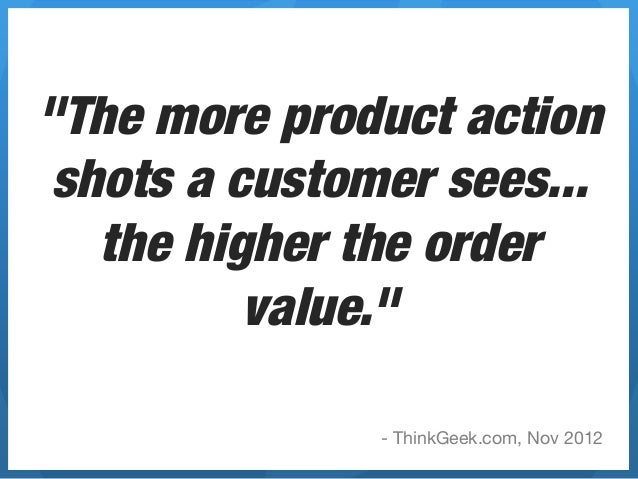 """""""The more product action shots a customer sees...   the higher the order          value.""""               - ThinkGeek.com, N..."""
