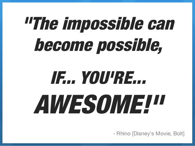 """""""The impossible can become possible,""""          """"   IF... YOURE... AWESOME!""""              - Rhino [Disneys Movie, Bolt]"""