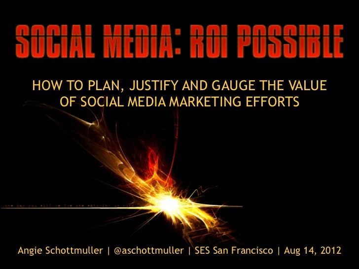HOW TO PLAN, JUSTIFY AND GAUGE THE VALUE      OF SOCIAL MEDIA MARKETING EFFORTSAngie Schottmuller | @aschottmuller | SES S...