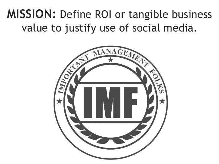 MISSION: Define ROI or tangible business  value to justify use of social media.