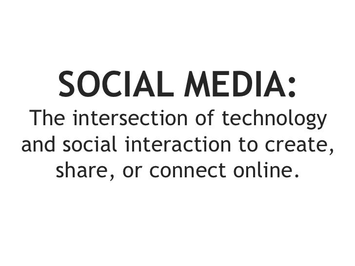 SOCIAL MEDIA: The intersection of technologyand social interaction to create,   share, or connect online.