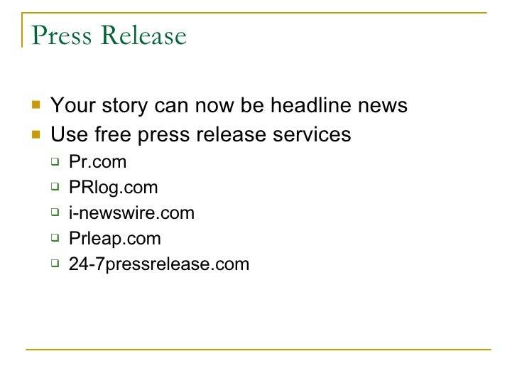 Press Release <ul><li>Your story can now be headline news </li></ul><ul><li>Use free press release services </li></ul><ul>...