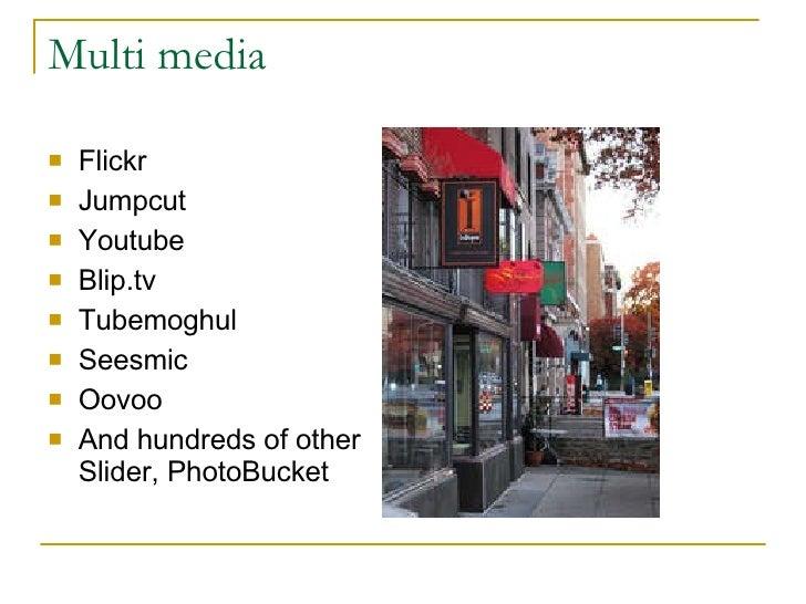 Multi media <ul><li>Flickr </li></ul><ul><li>Jumpcut </li></ul><ul><li>Youtube </li></ul><ul><li>Blip.tv </li></ul><ul><li...
