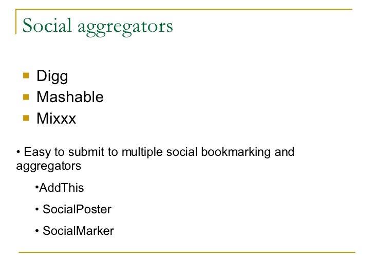 Social aggregators <ul><li>Digg </li></ul><ul><li>Mashable </li></ul><ul><li>Mixxx </li></ul><ul><li>Easy to submit to mul...