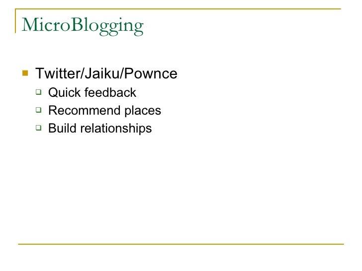 MicroBlogging <ul><li>Twitter/Jaiku/Pownce </li></ul><ul><ul><li>Quick feedback </li></ul></ul><ul><ul><li>Recommend place...