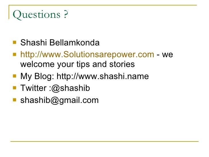 Questions ? <ul><li>Shashi Bellamkonda </li></ul><ul><li>http://www.Solutionsarepower.com  - we welcome your tips and stor...