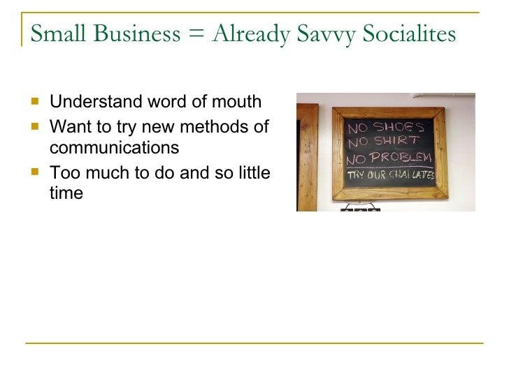 Small Business = Already Savvy Socialites <ul><li>Understand word of mouth </li></ul><ul><li>Want to try new methods of co...