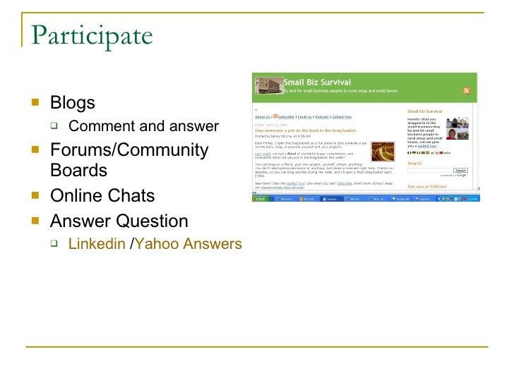 Participate  <ul><li>Blogs </li></ul><ul><ul><li>Comment and answer </li></ul></ul><ul><li>Forums/Community Boards </li></...