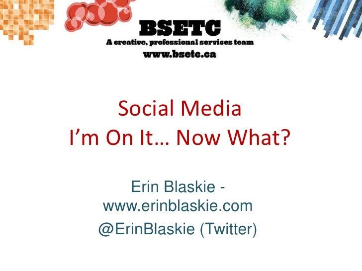 Social MediaI'm On It… Now What?<br />Erin Blaskie - www.erinblaskie.com<br />@ErinBlaskie (Twitter)<br />