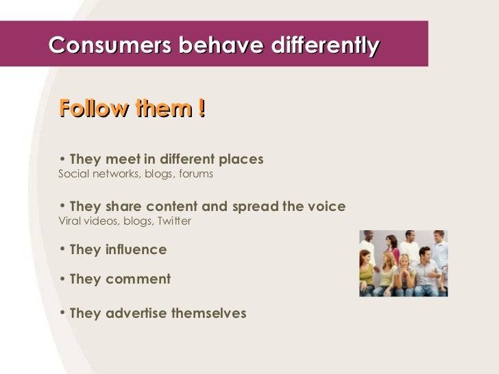 Consumers behave differently <ul><li>Follow them  ! </li></ul><ul><li>They meet in different places </li></ul><ul><li>Soci...