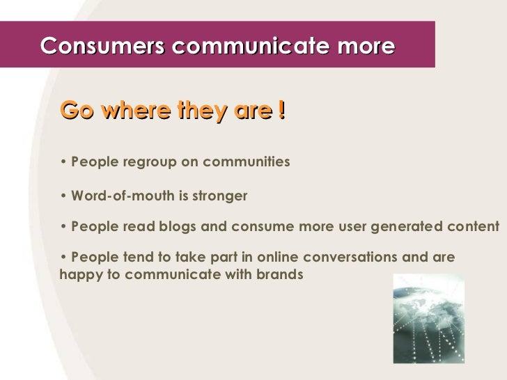 Consumers communicate more <ul><li>Go where they are  ! </li></ul><ul><li>People regroup on communities </li></ul><ul><li>...