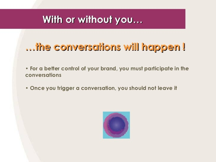 With or without you… <ul><li>… the conversations will happen !   </li></ul><ul><li>For a better control of your brand, you...