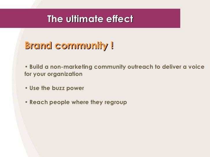The ultimate effect <ul><li>Brand community !   </li></ul><ul><li>Build a non-marketing community outreach to deliver a vo...