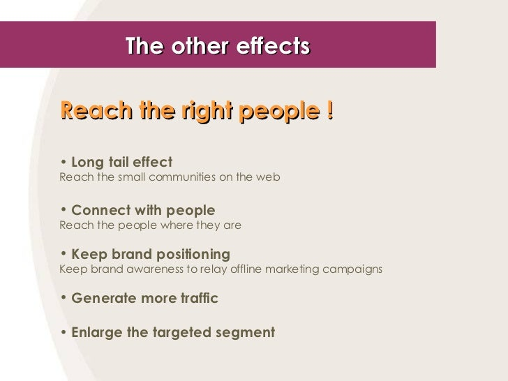 The other effects <ul><li>Reach the right people !   </li></ul><ul><li>Long tail effect </li></ul><ul><li>Reach the small ...