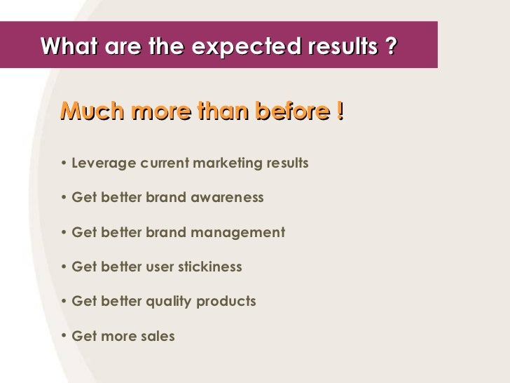 What are the expected results ? <ul><li>Much more than before !   </li></ul><ul><li>Leverage current marketing results </l...