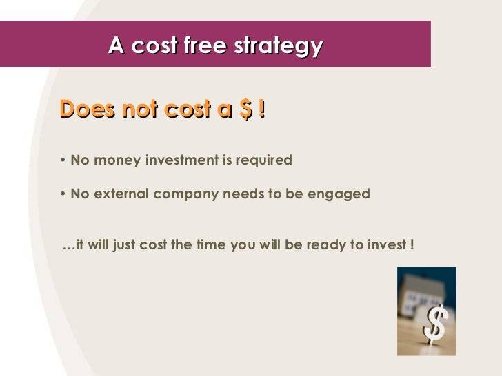 A cost free strategy <ul><li>Does not cost a  $  !   </li></ul><ul><li>No money investment is required </li></ul><ul><li>N...