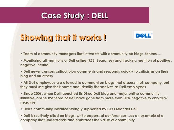 Case Study : DELL <ul><li>Showing that it works !   </li></ul><ul><li>Team of community managers that interacts with commu...