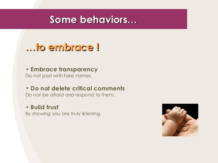 Some behaviors… <ul><li>… to embrace !   </li></ul><ul><li>Embrace transparency </li></ul><ul><li>Do not post with fake na...