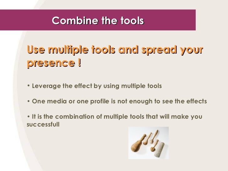 Combine the tools <ul><li>Use multiple tools and spread your presence !   </li></ul><ul><li>Leverage the effect by using m...