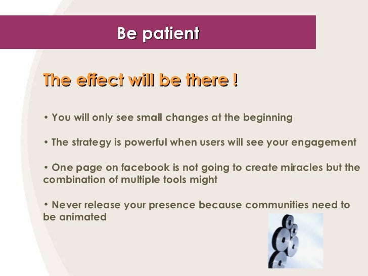 Be patient <ul><li>The effect will be there !   </li></ul><ul><li>You will only see small changes at the beginning </li></...
