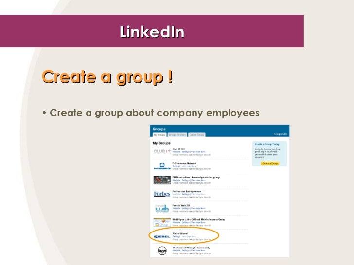 LinkedIn <ul><li>Create a group !   </li></ul><ul><li>Create a group about company employees </li></ul>