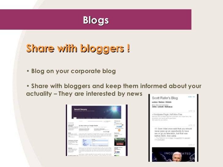 Blogs <ul><li>Share with bloggers !   </li></ul><ul><li>Blog on your corporate blog </li></ul><ul><li>Share with bloggers ...