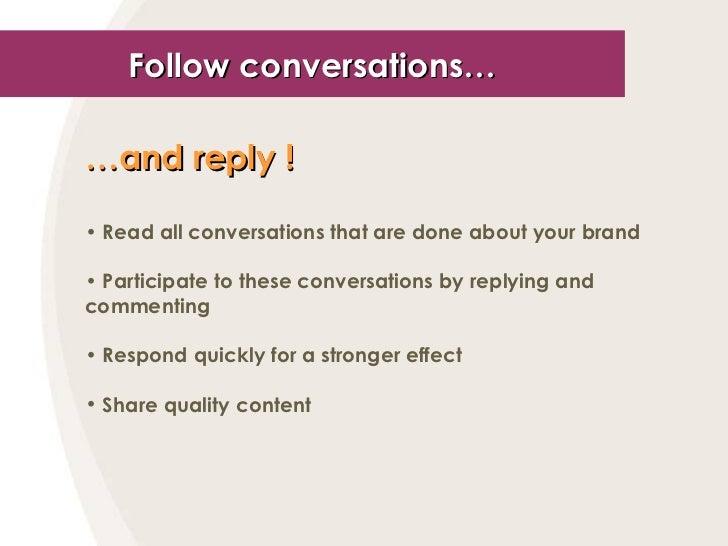 Follow conversations… <ul><li>… and reply !   </li></ul><ul><li>Read all conversations that are done about your brand </li...