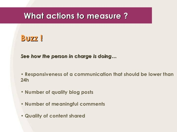 What actions to measure ? <ul><li>Buzz !   </li></ul><ul><li>See how the person in charge is doing… </li></ul><ul><li>Resp...