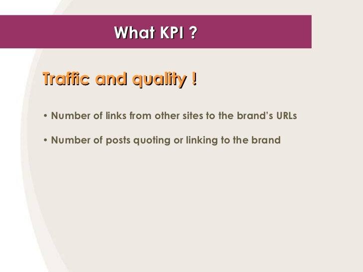 What KPI ? <ul><li>Traffic and quality !   </li></ul><ul><li>Number of links from other sites to the brand's URLs </li></u...